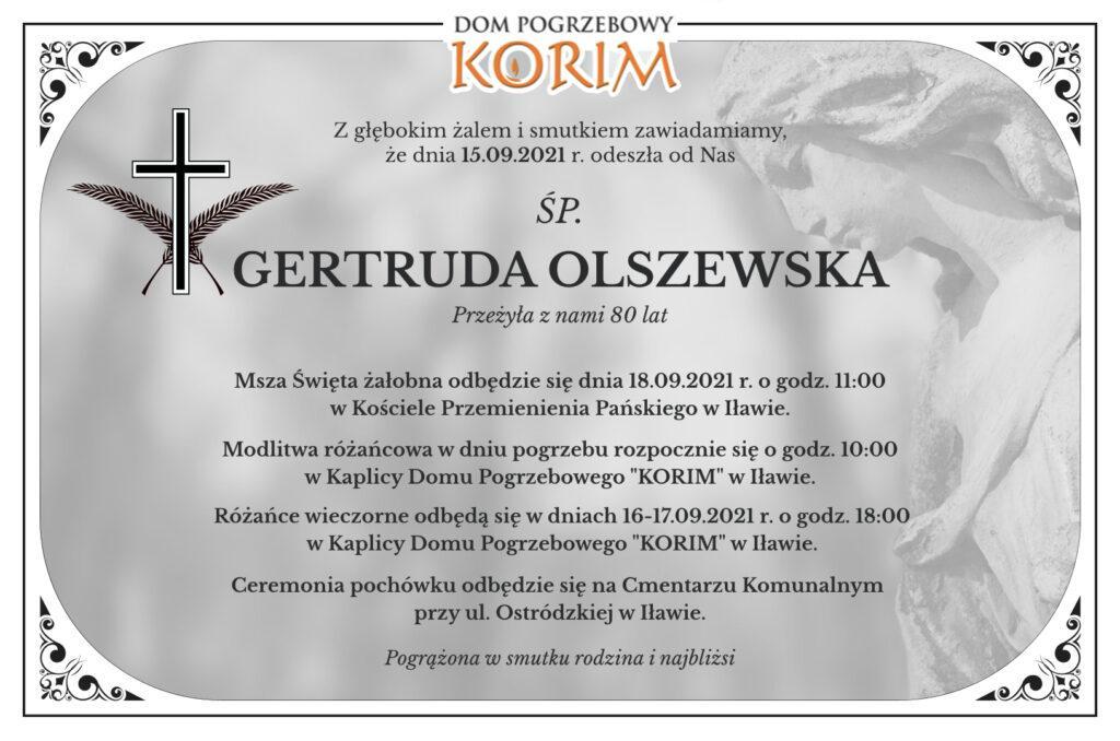"""Nekrologi Iława. Z żalem informujemy, że ostatnio odeszła od nas śp. Gertruda Olszewska. Msza święta odbędzie się dnia 18.09.2021 r. o godz. 11:00 w Kościele Przemienienia Pańskiego w Iławie. Różaniec w dniu pogrzebu rozpocznie się o godz. 10:00 w Kaplicy Domu pogrzebowego """"KORIM"""" w Iławie. Pogrzeb będzie miał miejsce na cmentarzu komunalnym w Iławie przy ul. Ostródzkiej. Ceremonię pochówku organizuje Zakład Pogrzebowy """"KORIM"""" z Iławy."""
